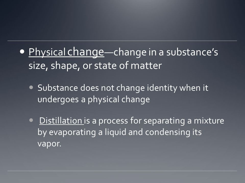 Physical change —change in a substance's size, shape, or state of matter Substance does not change identity when it undergoes a physical change Distil
