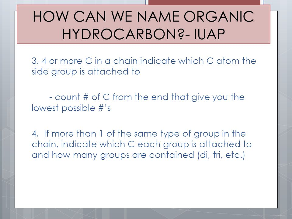 HOW CAN WE NAME ORGANIC HYDROCARBON?- IUAP 3. 4 or more C in a chain indicate which C atom the side group is attached to - count # of C from the end t