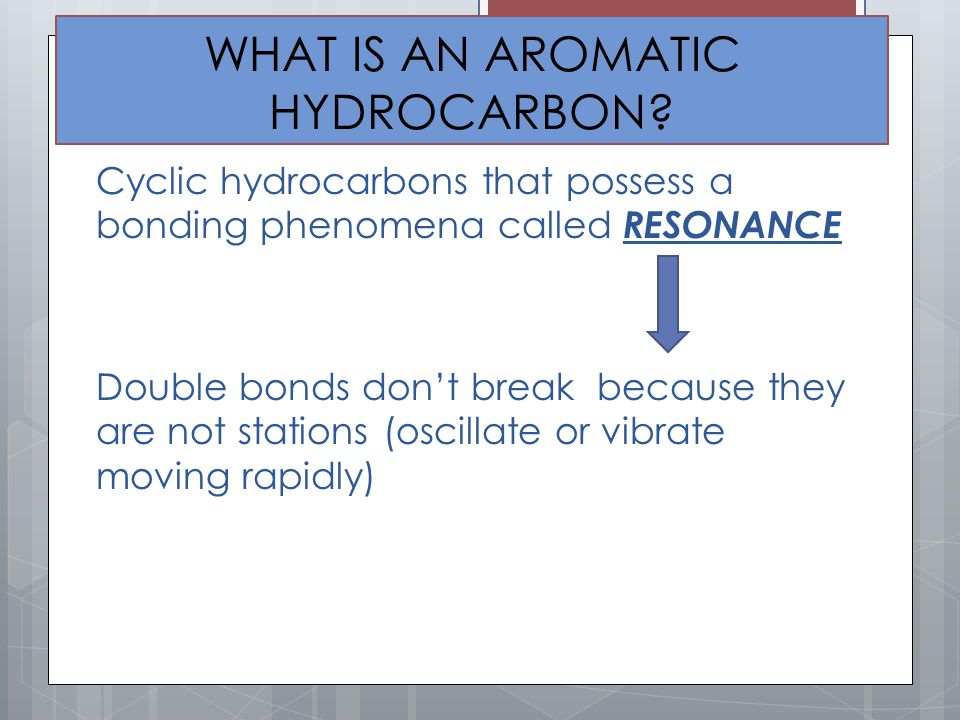 WHAT IS AN AROMATIC HYDROCARBON? Cyclic hydrocarbons that possess a bonding phenomena called RESONANCE Double bonds don't break because they are not s