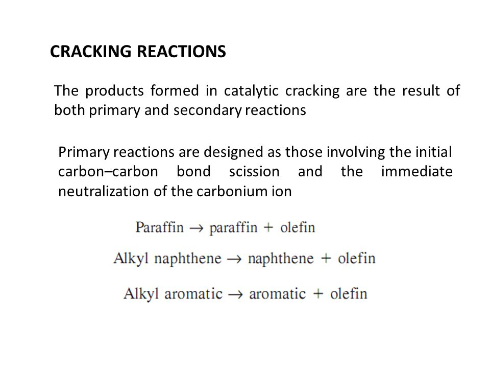 CRACKING REACTIONS The products formed in catalytic cracking are the result of both primary and secondary reactions Primary reactions are designed as