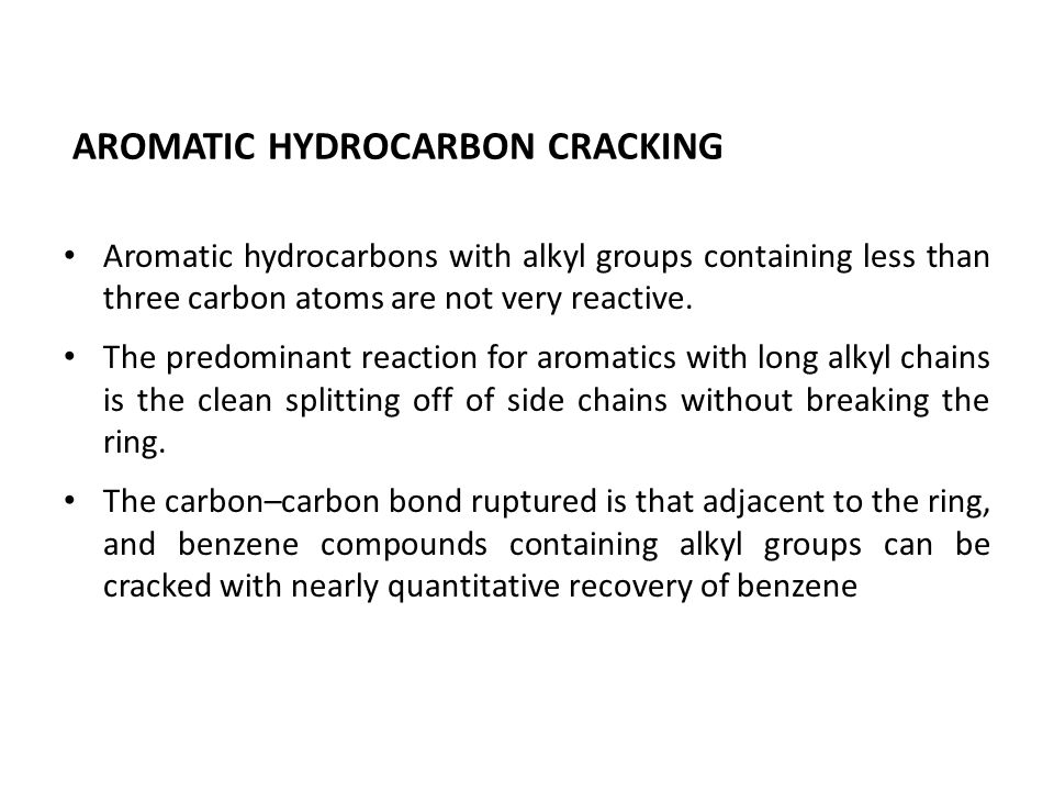 AROMATIC HYDROCARBON CRACKING Aromatic hydrocarbons with alkyl groups containing less than three carbon atoms are not very reactive. The predominant r