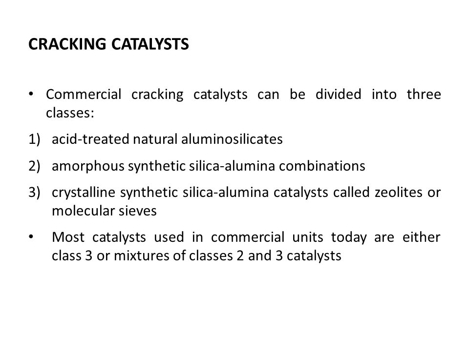 CRACKING CATALYSTS Commercial cracking catalysts can be divided into three classes: 1)acid-treated natural aluminosilicates 2)amorphous synthetic sili