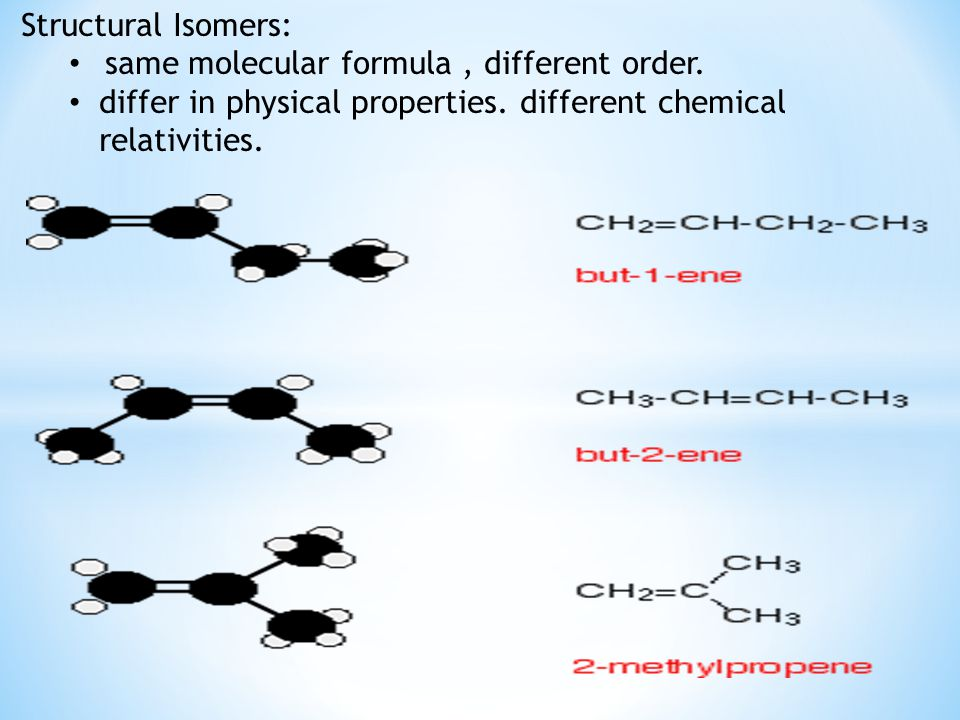 Structural Isomers: same molecular formula, different order. differ in physical properties. different chemical relativities.