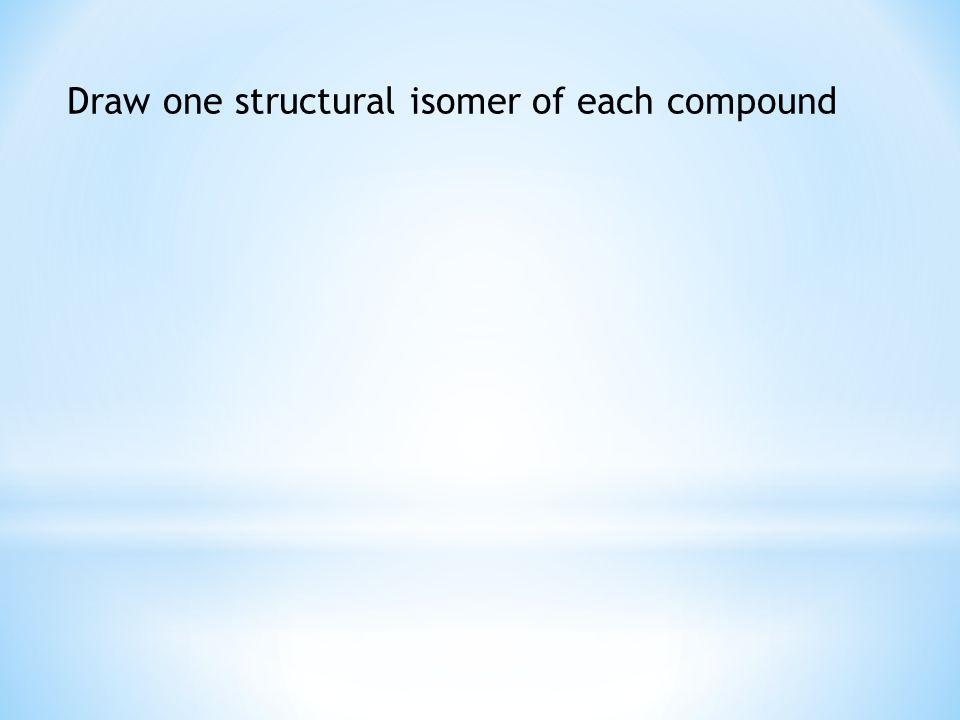 Draw one structural isomer of each compound