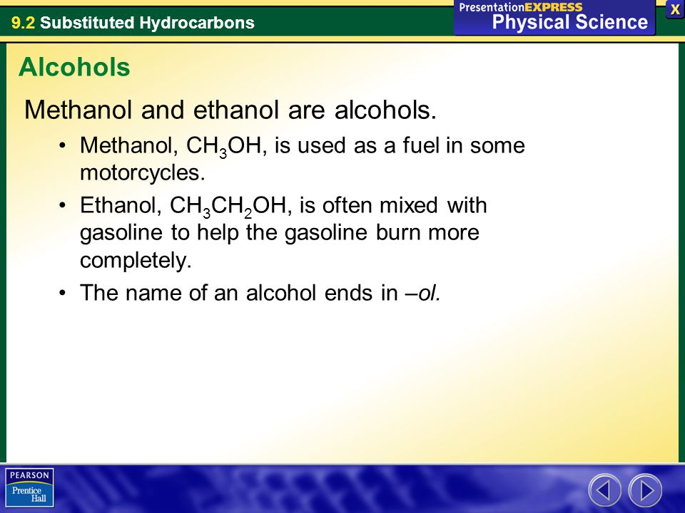 9.2 Substituted Hydrocarbons Methanol and ethanol are alcohols. Methanol, CH 3 OH, is used as a fuel in some motorcycles. Ethanol, CH 3 CH 2 OH, is of