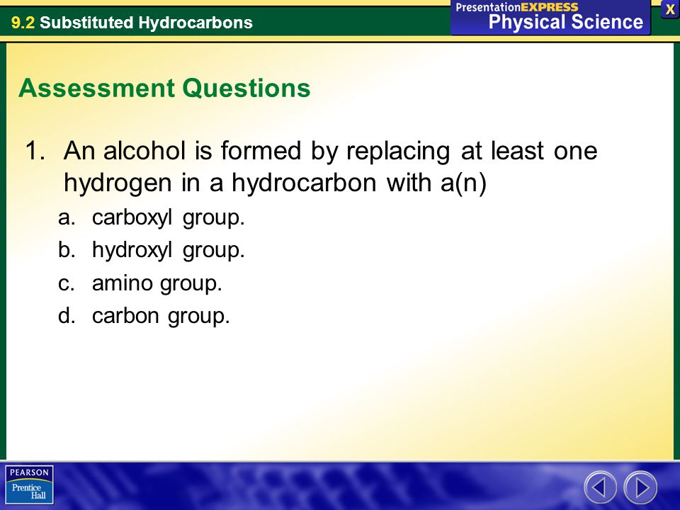 9.2 Substituted Hydrocarbons Assessment Questions 1.An alcohol is formed by replacing at least one hydrogen in a hydrocarbon with a(n) a.carboxyl grou