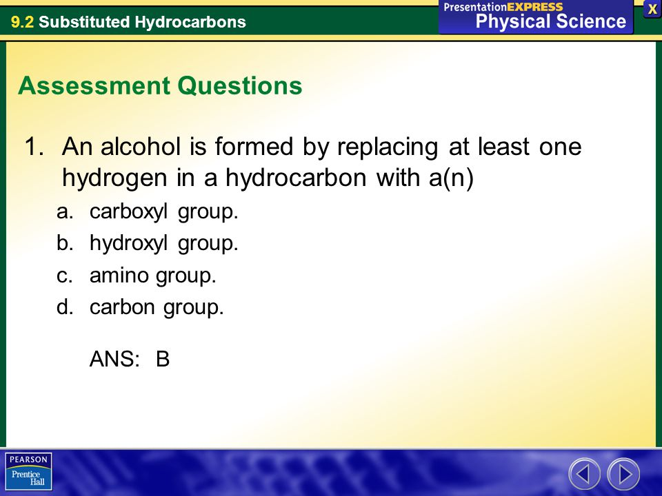 9.2 Substituted Hydrocarbons Assessment Questions 1.An alcohol is formed by replacing at least one hydrogen in a hydrocarbon with a(n) a.carboxyl group.