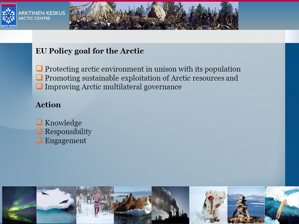 EU Policy goal for the Arctic  Protecting arctic environment in unison with its population  Promoting sustainable exploitation of Arctic resources and  Improving Arctic multilateral governance Action  Knowledge  Responsibility  Engagement