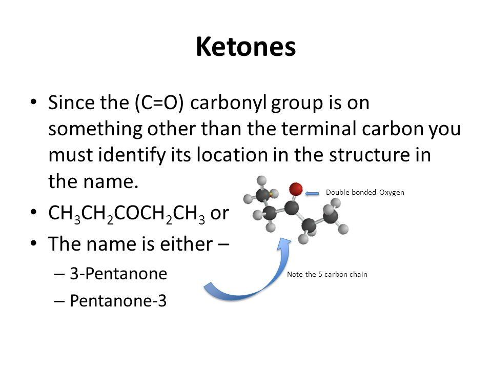 Ketones Since the (C=O) carbonyl group is on something other than the terminal carbon you must identify its location in the structure in the name.