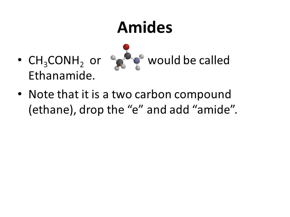 Amides CH 3 CONH 2 or would be called Ethanamide.
