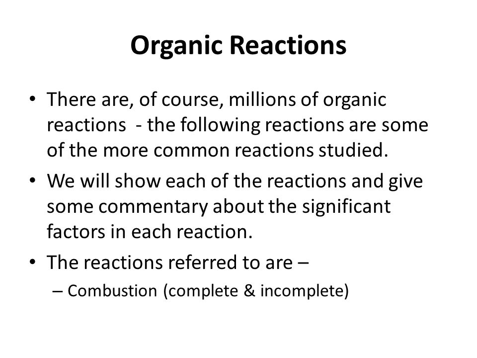 Organic Reactions There are, of course, millions of organic reactions - the following reactions are some of the more common reactions studied.