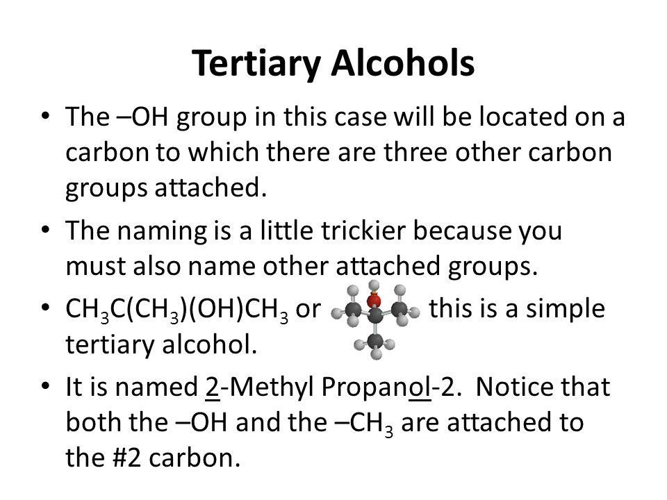 Tertiary Alcohols The –OH group in this case will be located on a carbon to which there are three other carbon groups attached.