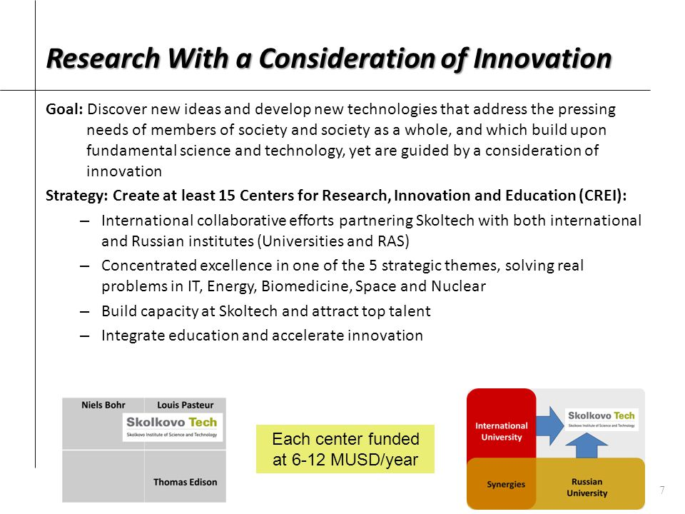 Research With a Consideration of Innovation Goal: Discover new ideas and develop new technologies that address the pressing needs of members of society and society as a whole, and which build upon fundamental science and technology, yet are guided by a consideration of innovation Strategy: Create at least 15 Centers for Research, Innovation and Education (CREI): – International collaborative efforts partnering Skoltech with both international and Russian institutes (Universities and RAS) – Concentrated excellence in one of the 5 strategic themes, solving real problems in IT, Energy, Biomedicine, Space and Nuclear – Build capacity at Skoltech and attract top talent – Integrate education and accelerate innovation Each center funded at 6-12 MUSD/year 7