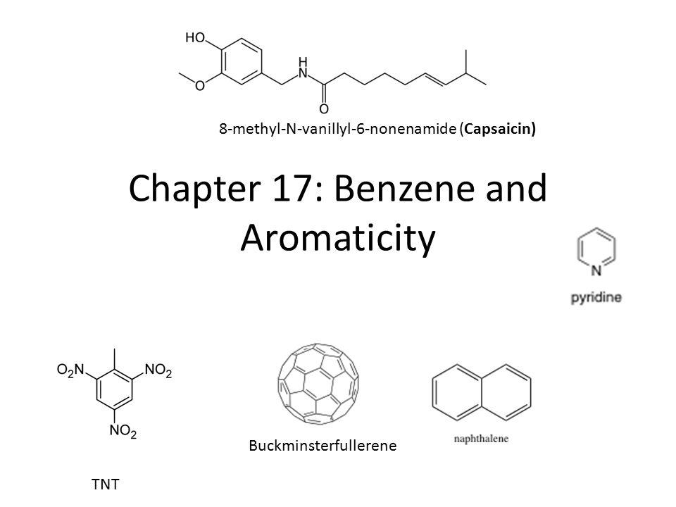 Chapter 17: Benzene and Aromaticity TNT 8-methyl-N-vanillyl-6-nonenamide (Capsaicin) Buckminsterfullerene
