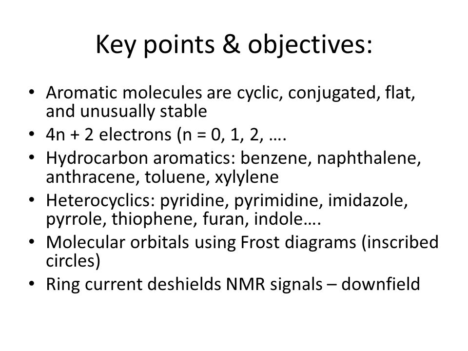 Key points & objectives: Aromatic molecules are cyclic, conjugated, flat, and unusually stable 4n + 2 electrons (n = 0, 1, 2, …. Hydrocarbon aromatics