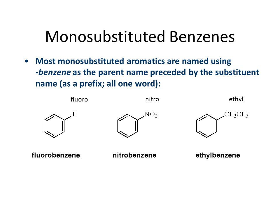 Monosubstituted Benzenes Most monosubstituted aromatics are named using -benzene as the parent name preceded by the substituent name (as a prefix; all