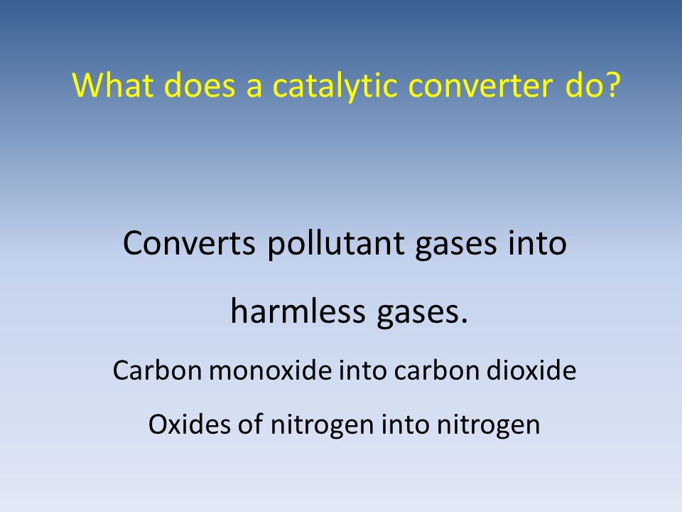 What does a catalytic converter do. Converts pollutant gases into harmless gases.