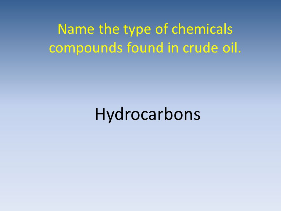 Name the type of chemicals compounds found in crude oil. Hydrocarbons