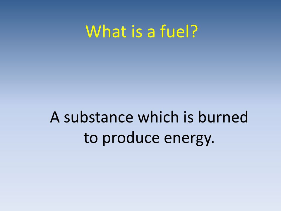 What is a fuel A substance which is burned to produce energy.