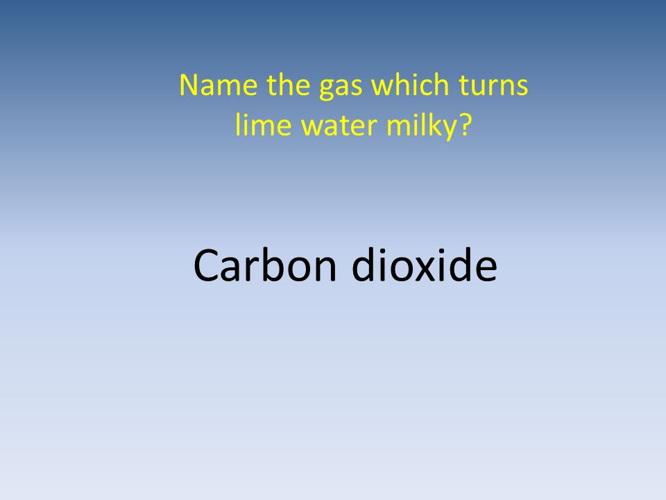 Name the gas which turns lime water milky Carbon dioxide