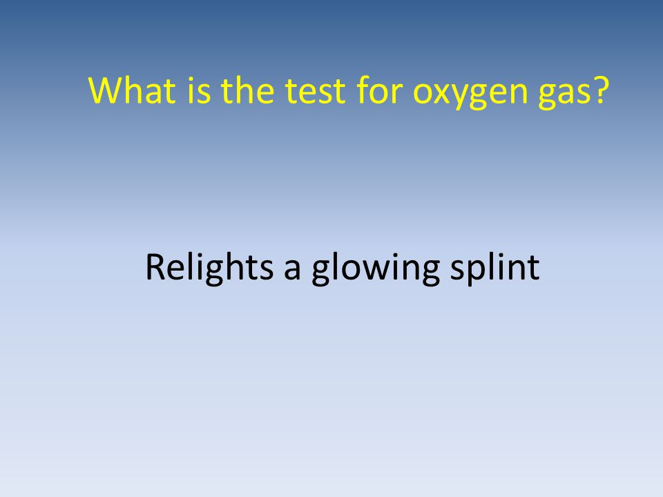 What is the test for oxygen gas? Relights a glowing splint