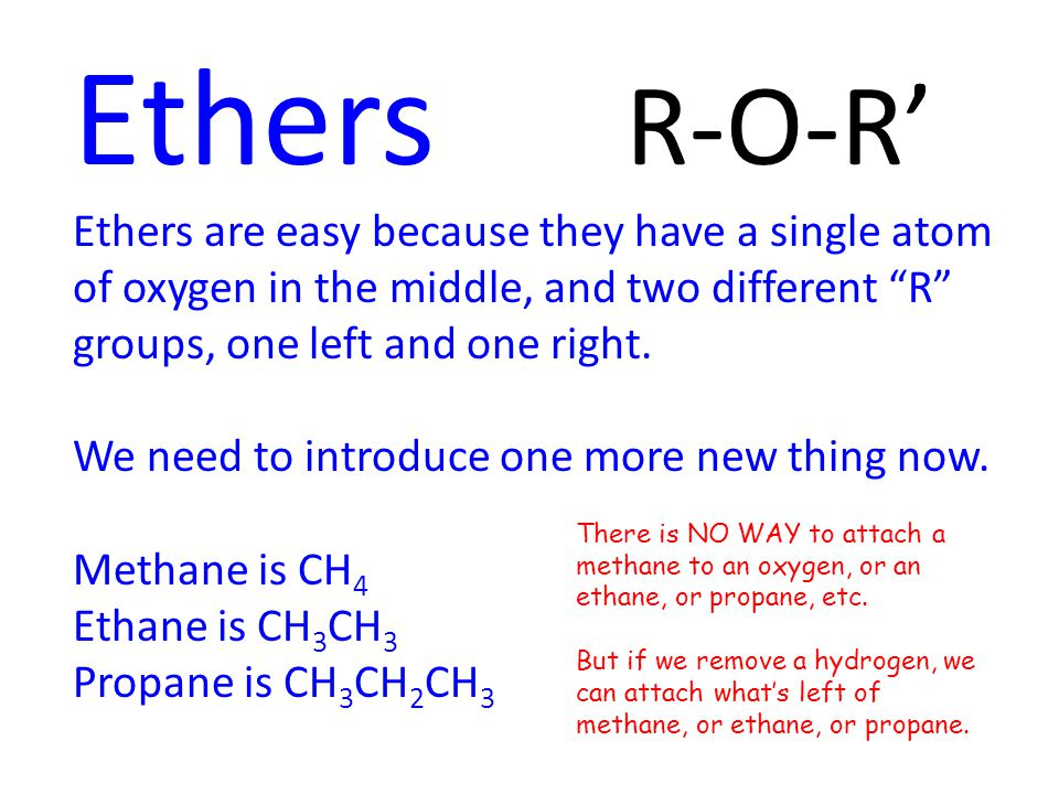 Ethers R-O-R' Ethers are easy because they have a single atom of oxygen in the middle, and two different R groups, one left and one right.