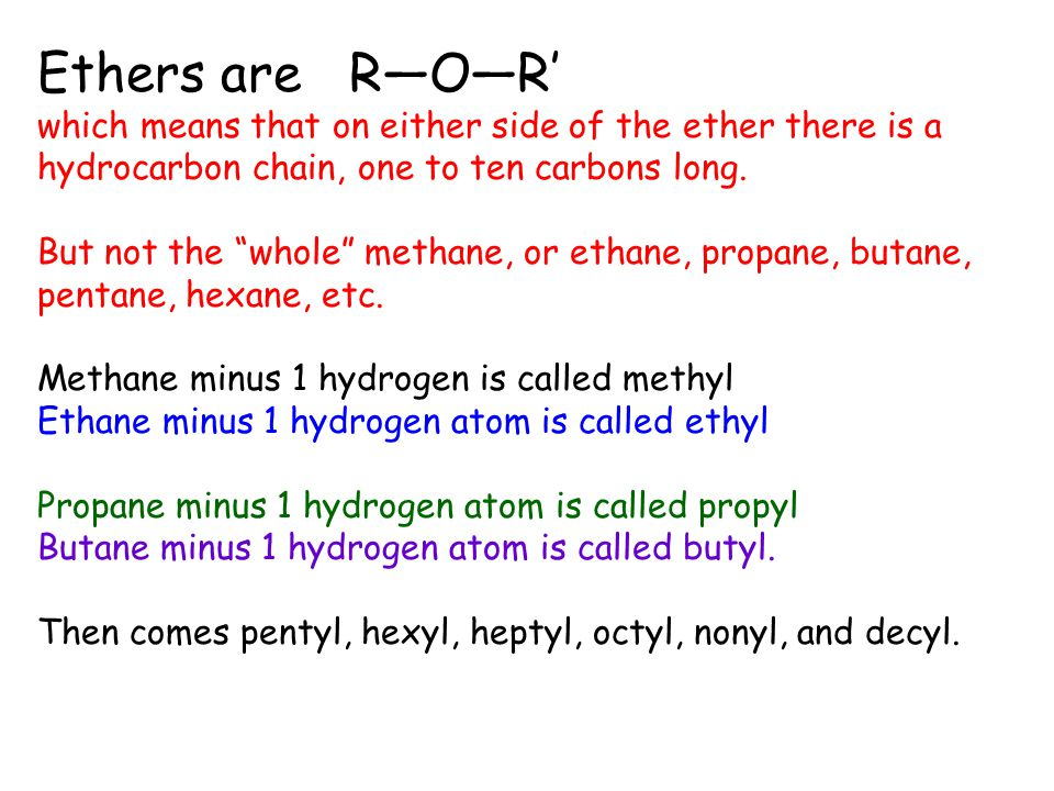 Ethers are R―O―R' which means that on either side of the ether there is a hydrocarbon chain, one to ten carbons long.
