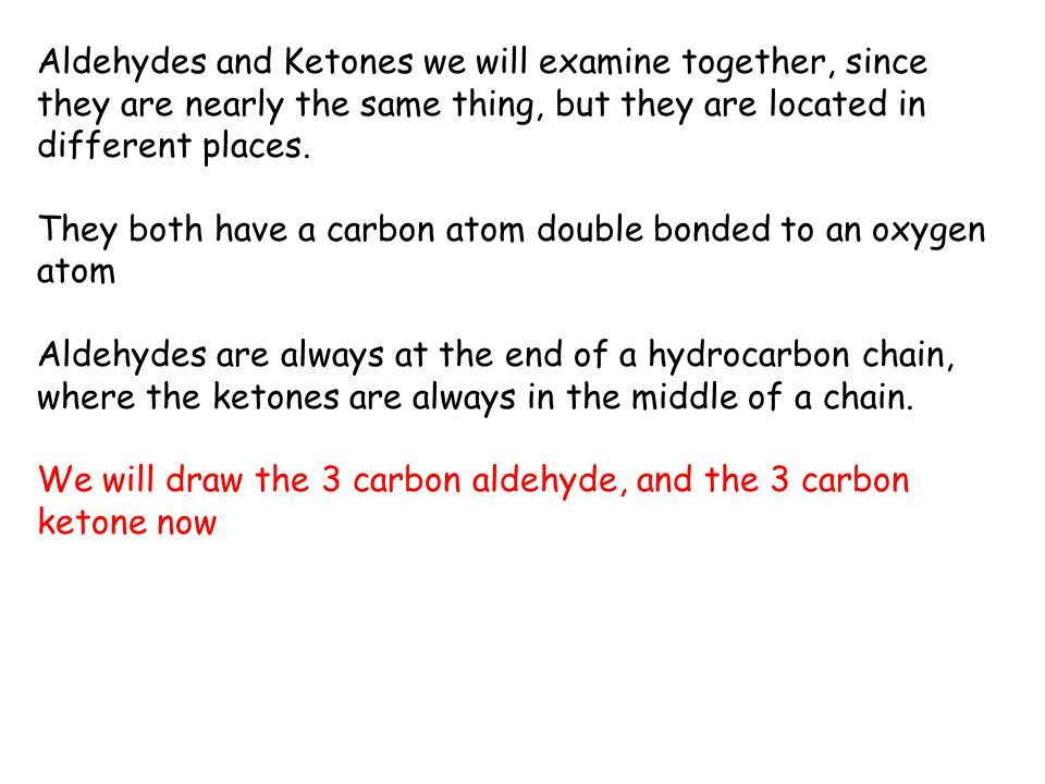 Aldehydes and Ketones we will examine together, since they are nearly the same thing, but they are located in different places.