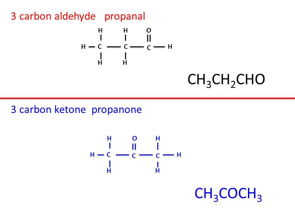 3 carbon aldehyde propanal 3 carbon ketone propanone H H O H HHC C C H O H H HHC CC CH 3 CH 2 CHO CH 3 COCH 3