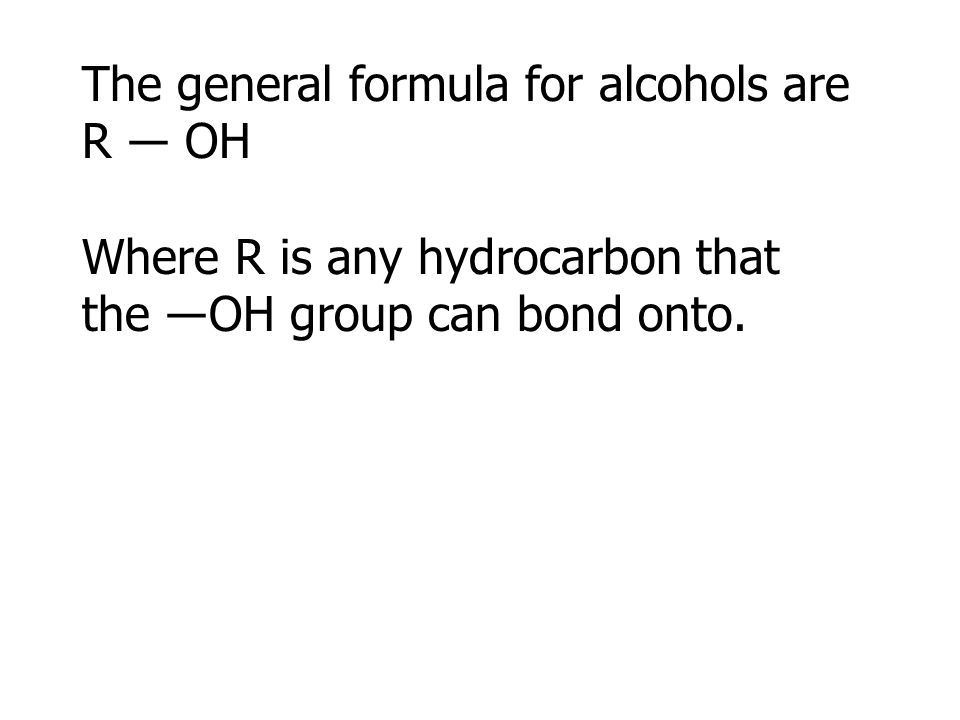 The general formula for alcohols are R ― OH Where R is any hydrocarbon that the ―OH group can bond onto.