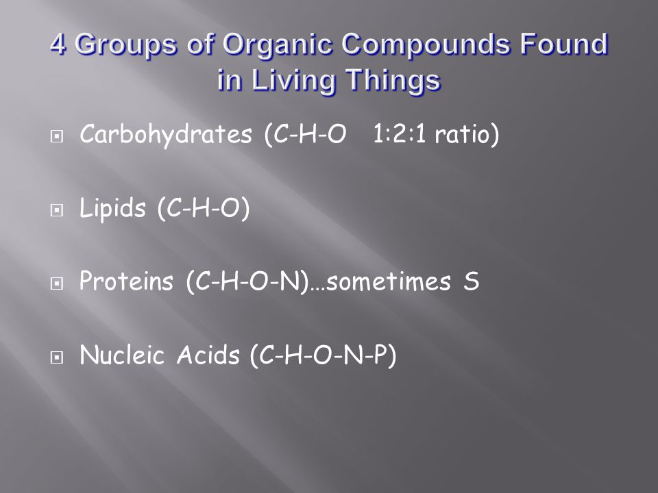  Carbohydrates (C-H-O 1:2:1 ratio)  Lipids (C-H-O)  Proteins (C-H-O-N)…sometimes S  Nucleic Acids (C-H-O-N-P)