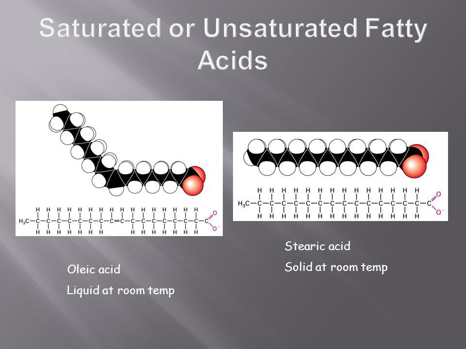 Stearic acid Solid at room temp Oleic acid Liquid at room temp