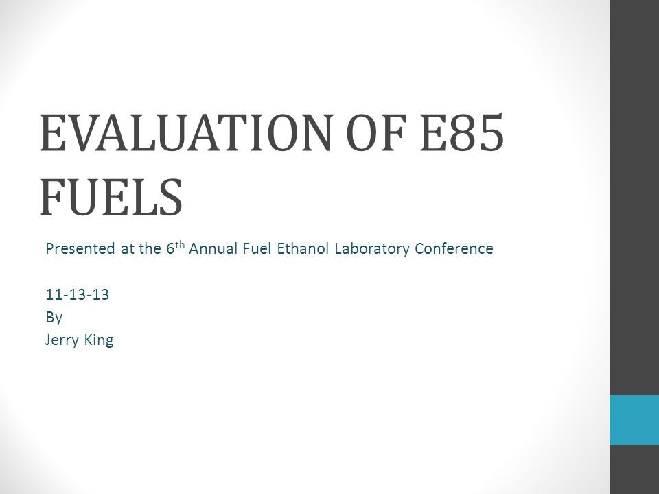 EVALUATION OF E85 FUELS Presented at the 6 th Annual Fuel Ethanol Laboratory Conference 11-13-13 By Jerry King