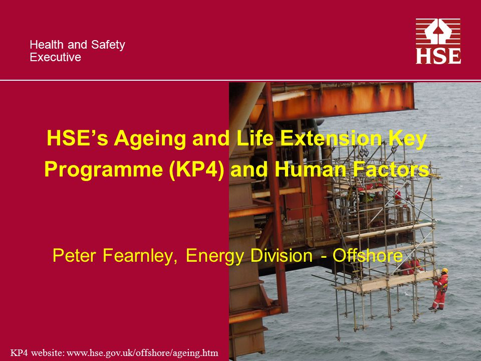 Health and Safety Executive KP4 website: www.hse.gov.uk/offshore/ageing.htm HSE's Ageing and Life Extension Key Programme (KP4) and Human Factors Peter Fearnley, Energy Division - Offshore