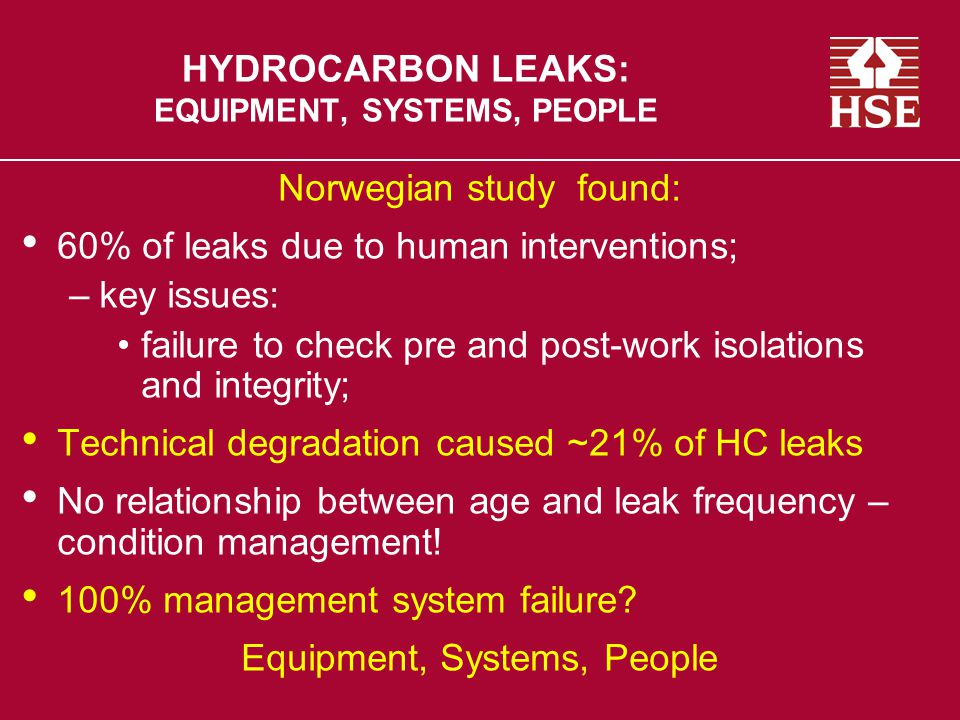 HYDROCARBON LEAKS: EQUIPMENT, SYSTEMS, PEOPLE Norwegian study found: 60% of leaks due to human interventions; –key issues: failure to check pre and post-work isolations and integrity; Technical degradation caused ~21% of HC leaks No relationship between age and leak frequency – condition management.