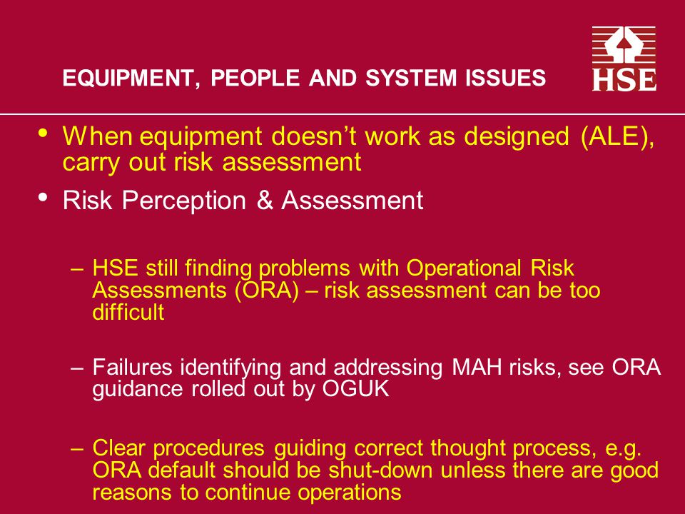 EQUIPMENT, PEOPLE AND SYSTEM ISSUES When equipment doesn't work as designed (ALE), carry out risk assessment Risk Perception & Assessment –HSE still finding problems with Operational Risk Assessments (ORA) – risk assessment can be too difficult –Failures identifying and addressing MAH risks, see ORA guidance rolled out by OGUK –Clear procedures guiding correct thought process, e.g.