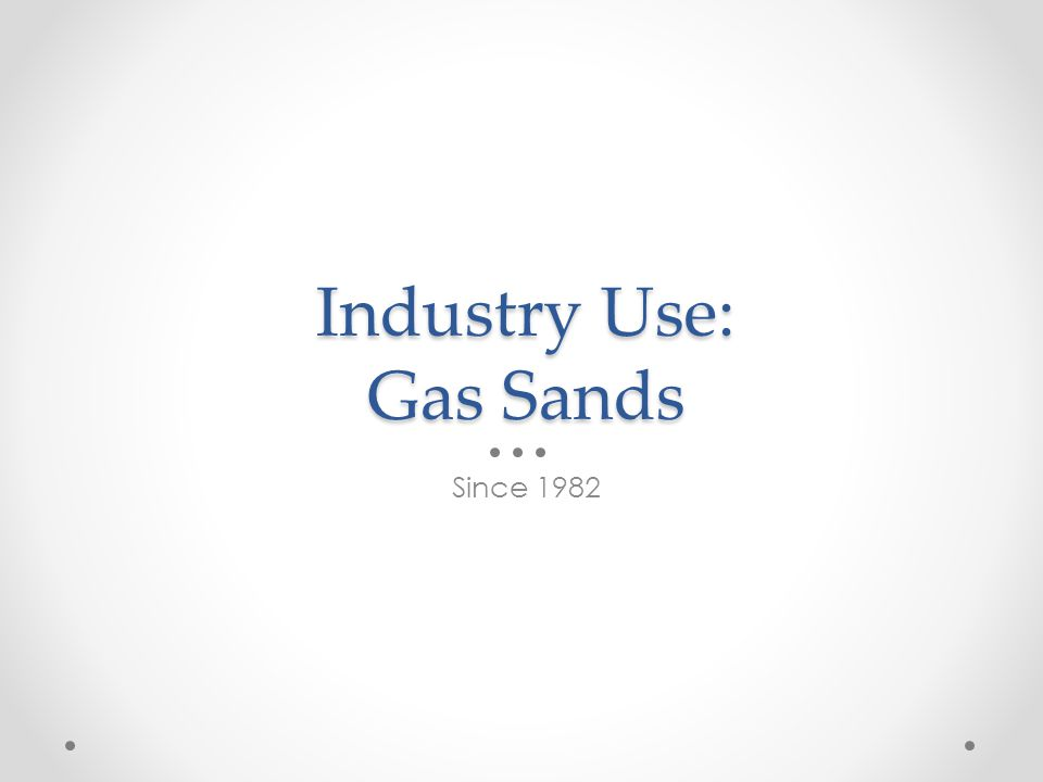 Industry Use: Gas Sands Since 1982