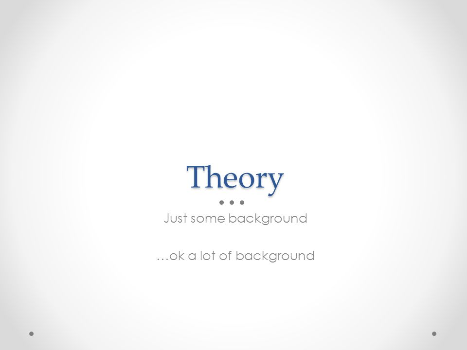 Theory Just some background …ok a lot of background