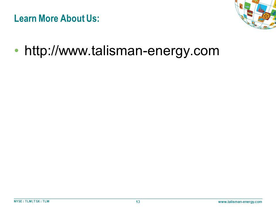 13 NYSE : TLM | TSX : TLM www.talisman-energy.com Learn More About Us: http://www.talisman-energy.com