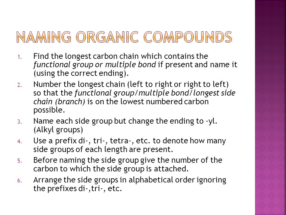 1. Find the longest carbon chain which contains the functional group or multiple bond if present and name it (using the correct ending). 2. Number the