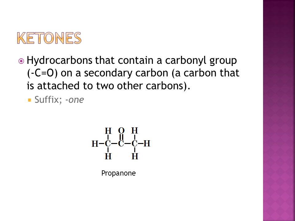  Hydrocarbons that contain a carbonyl group (-C=O) on a secondary carbon (a carbon that is attached to two other carbons).  Suffix; -one Propanone
