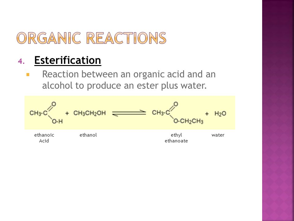 4. Esterification  Reaction between an organic acid and an alcohol to produce an ester plus water.