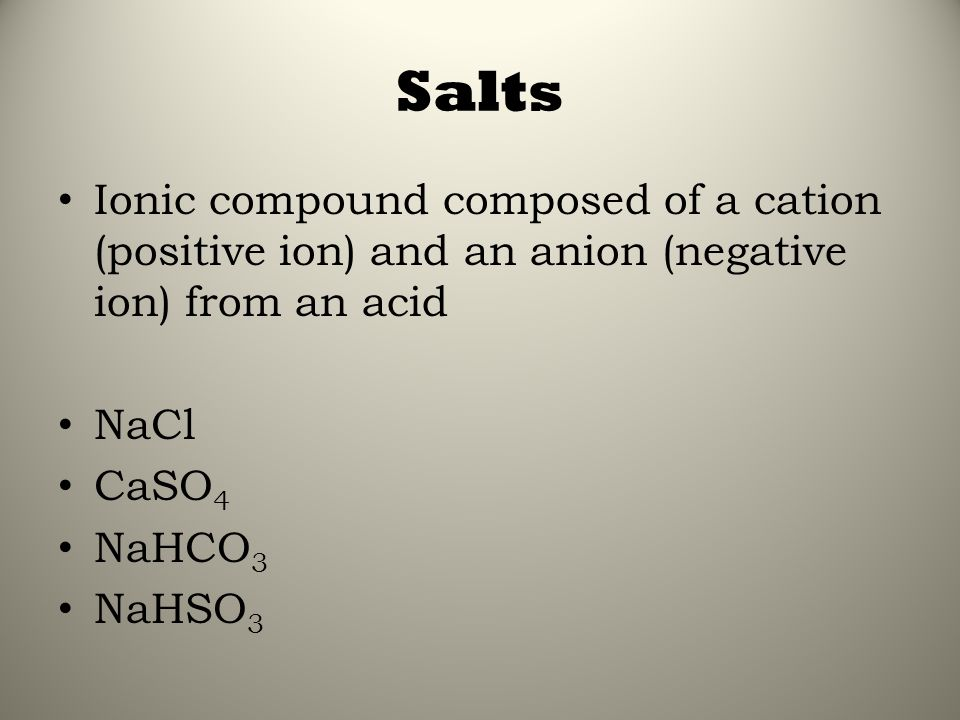 Salts Ionic compound composed of a cation (positive ion) and an anion (negative ion) from an acid NaCl CaSO 4 NaHCO 3 NaHSO 3