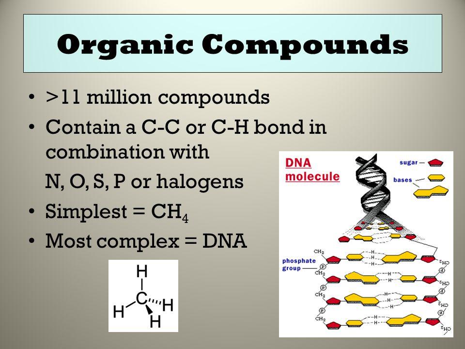 Organic Compounds >11 million compounds Contain a C-C or C-H bond in combination with N, O, S, P or halogens Simplest = CH 4 Most complex = DNA