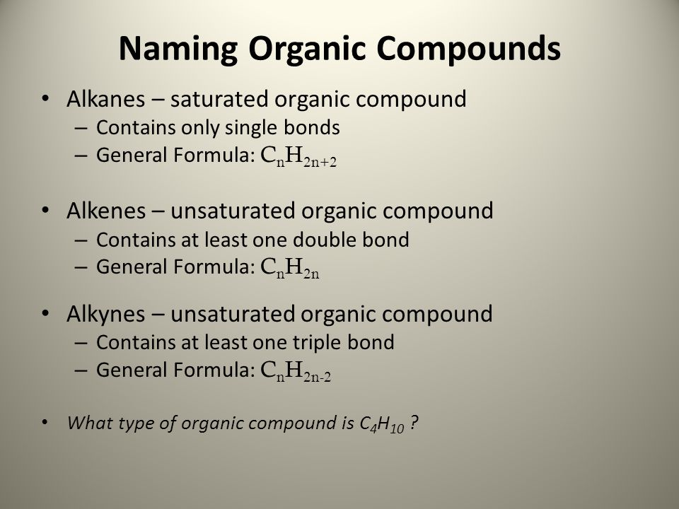 Naming Organic Compounds Alkanes – saturated organic compound – Contains only single bonds – General Formula: C n H 2n+2 Alkenes – unsaturated organic