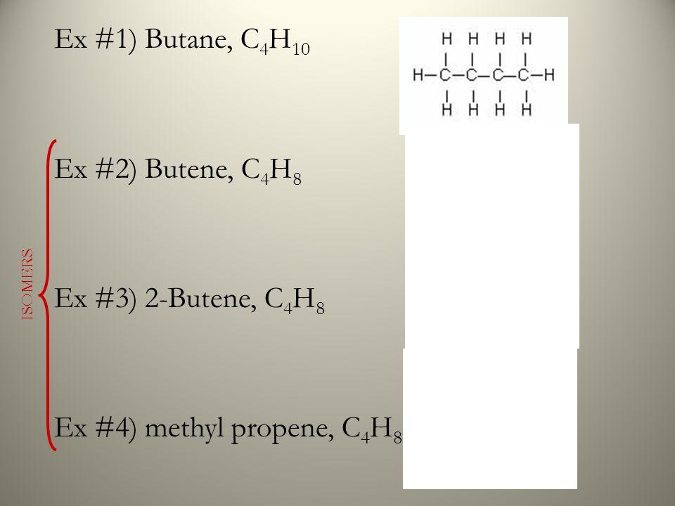 Ex #1) Butane, C 4 H 10 Ex #2) Butene, C 4 H 8 Ex #3) 2-Butene, C 4 H 8 Ex #4) methyl propene, C 4 H 8 ISOMERS