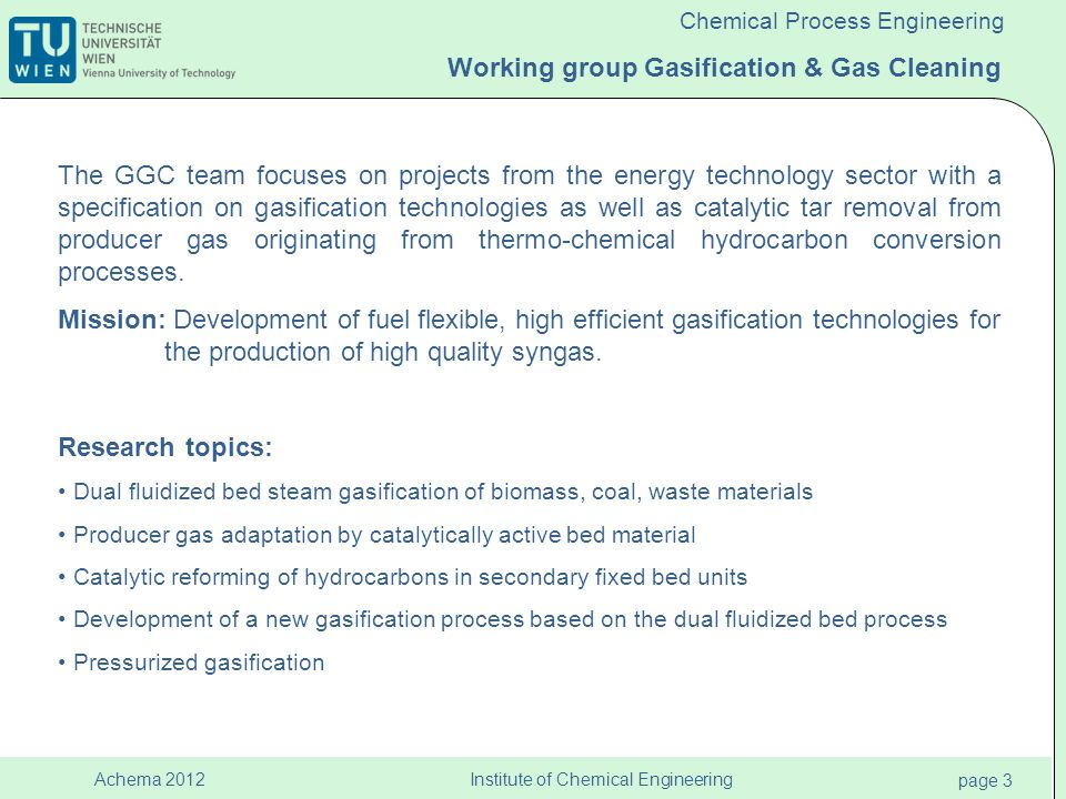 Institute of Chemical Engineering page 4 Achema 2012 Chemical Process Engineering Biomass Steam Gasification Syngas Electricity Fuels Heating/ Cooling Thermal Gasification, Biomass combined heat and power plant in Guessing, Austria