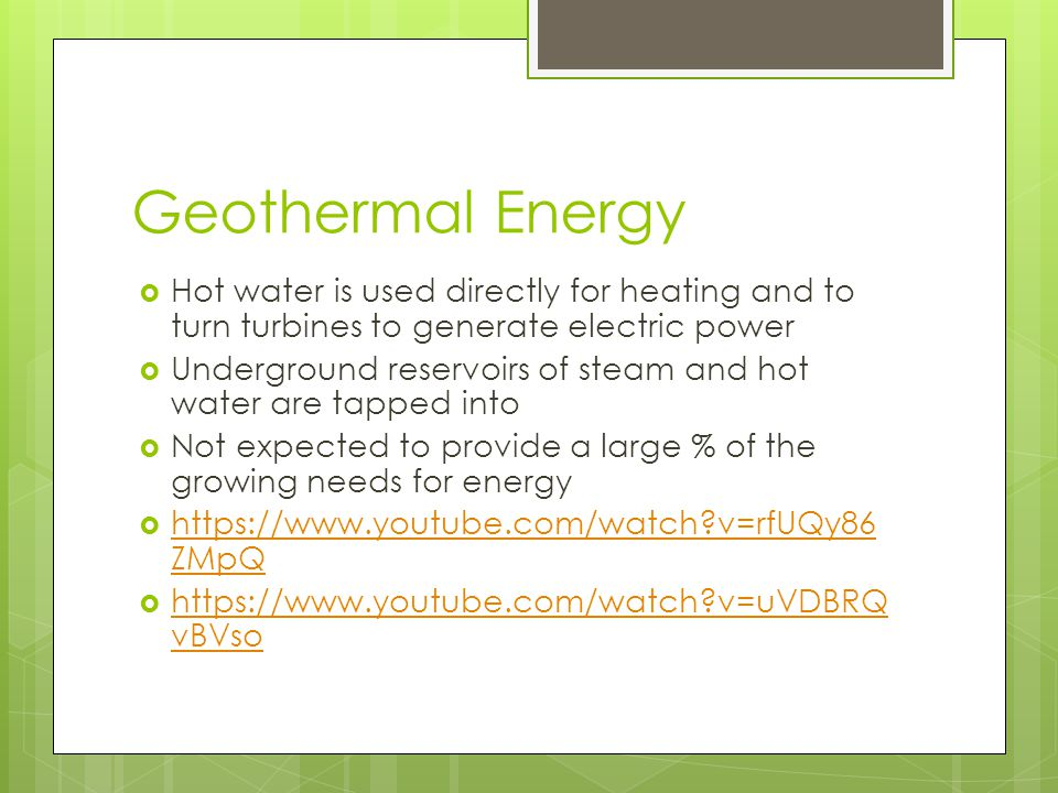 Geothermal Energy  Hot water is used directly for heating and to turn turbines to generate electric power  Underground reservoirs of steam and hot w
