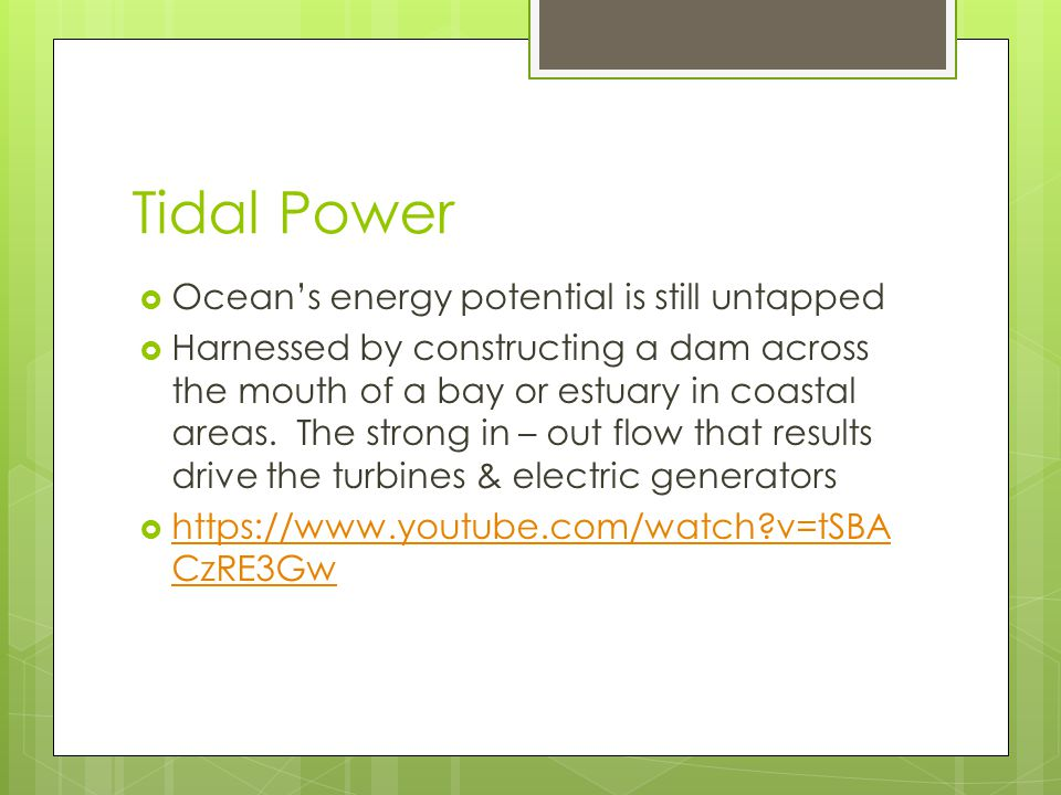 Tidal Power  Ocean's energy potential is still untapped  Harnessed by constructing a dam across the mouth of a bay or estuary in coastal areas. The