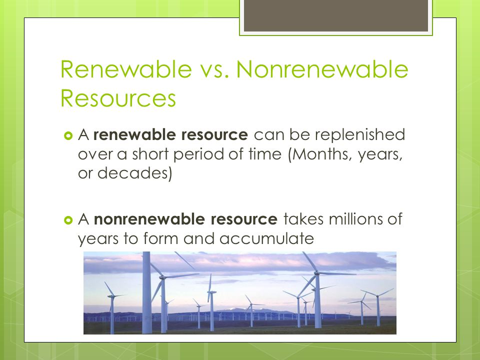 Renewable vs. Nonrenewable Resources  A renewable resource can be replenished over a short period of time (Months, years, or decades)  A nonrenewabl